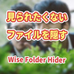 見られたくないファイルを隠すフリーソフト「Wise Folder Hider」の利用手順