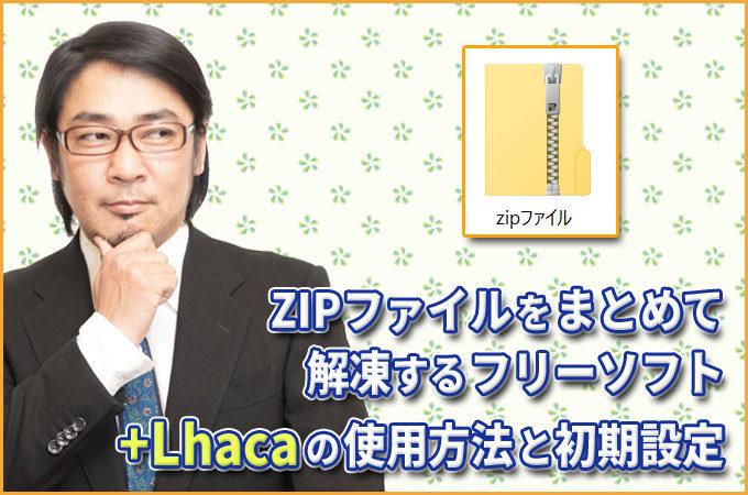 ZIPファイルをまとめて解凍するフリーソフト「Lhaca」の使用方法と初期設定