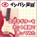 エレキギターをイシバシ楽器のネット買取で売ってみた話
