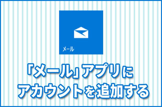 【2018年版】Windows10アプリ「メール」にアカウントを追加する手順