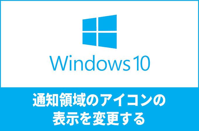 Windows10で画面右下(通知領域)のアイコンの表示を変更する手順